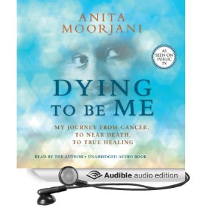 Dying To Be Me:My Journey from Cancer, to Near Death, to True Healing